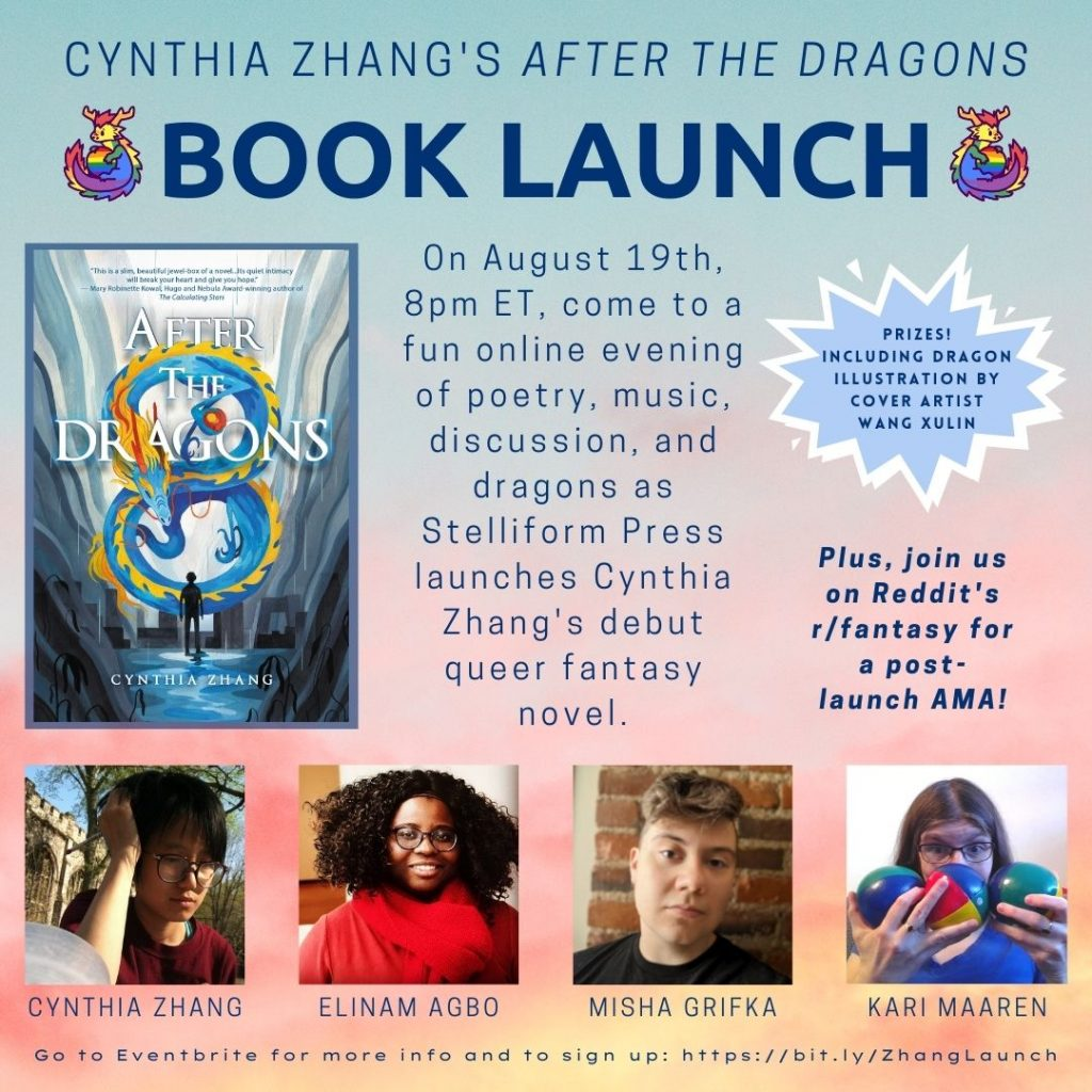 On a pastel sunset background, this poster contains a photo of the book cover, pictures of Cynthia Zhang, Elinam Agbo, Misha Grifka, and Kari Maaren. The text reads: Cynthia Zhang's After the Dragons Book Launch. On August 19th, 8pm ET, come to a fun online evening of poetry, music, discussion, and dragons as Stelliform Press launches Cynthia Zhang's debut queer fantasy novel. Plus join us on Reddit's r/fantasy for a post-launch AMA! Go to Eventbrite for more info and to sign up: https://bit.ly/ZhangLaunch.