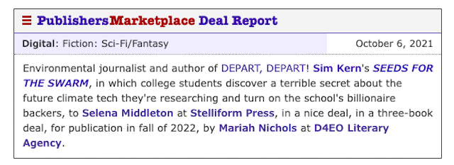 Image of a Publishers Marketplace Deal Report. Text reads: Environmental journalist and author of DEPART, DEPART! Sim Kern's SEEDS FOR THE SWARM, in which college students discover a terrible secret about the future climate tech they're researching and turn on the school's billionaire backers, to Selena Middleton at Stelliform Press, in a nice deal, in a three-book deal, for publication in fall of 2022, by Mariah Nichols at D4EO Literary Agency.